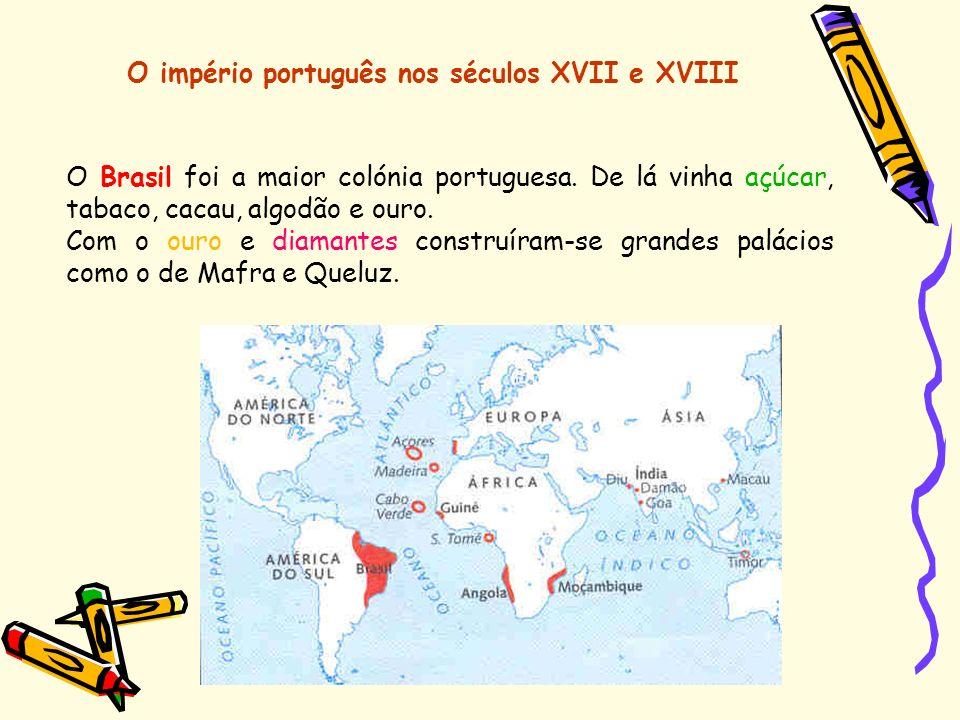 O império português nos séculos XVII e XVIII O Brasil foi a maior colónia portuguesa. De lá vinha açúcar, tabaco, cacau, algodão e ouro. Com o ouro e