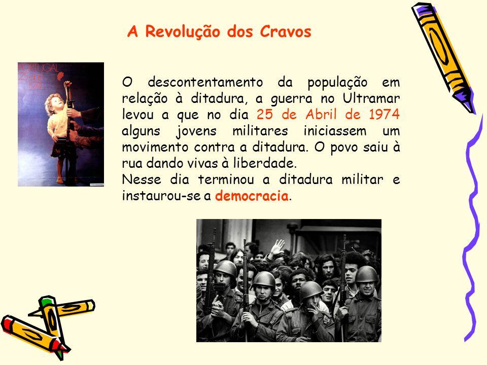 A Revolução dos Cravos O descontentamento da população em relação à ditadura, a guerra no Ultramar levou a que no dia 25 de Abril de 1974 alguns joven