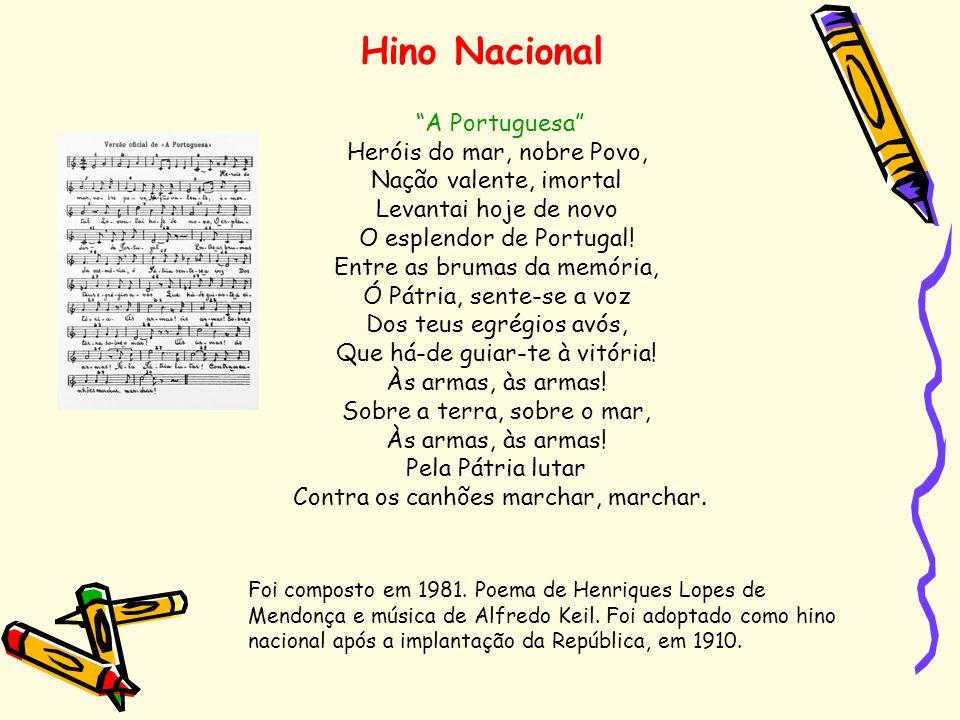 Hino Nacional A Portuguesa Heróis do mar, nobre Povo, Nação valente, imortal Levantai hoje de novo O esplendor de Portugal! Entre as brumas da memória