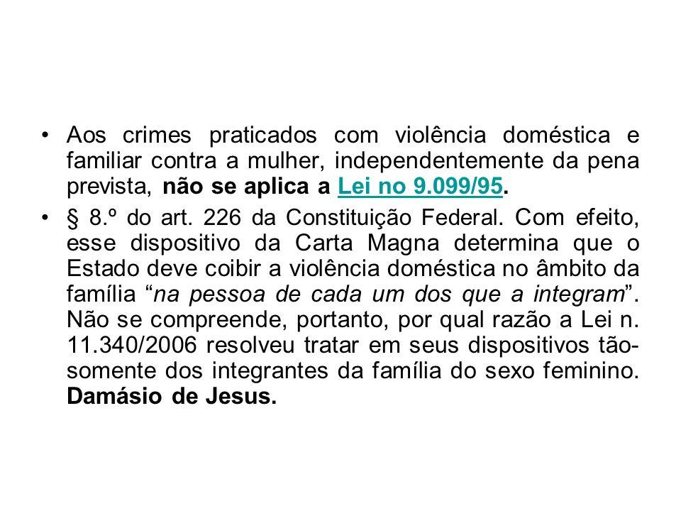 Aos crimes praticados com violência doméstica e familiar contra a mulher, independentemente da pena prevista, não se aplica a Lei no 9.099/95.Lei no 9