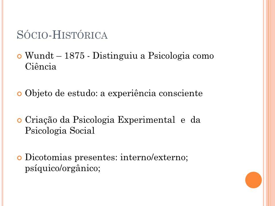 S ÓCIO -H ISTÓRICA Wundt – 1875 - Distinguiu a Psicologia como Ciência Objeto de estudo: a experiência consciente Criação da Psicologia Experimental e
