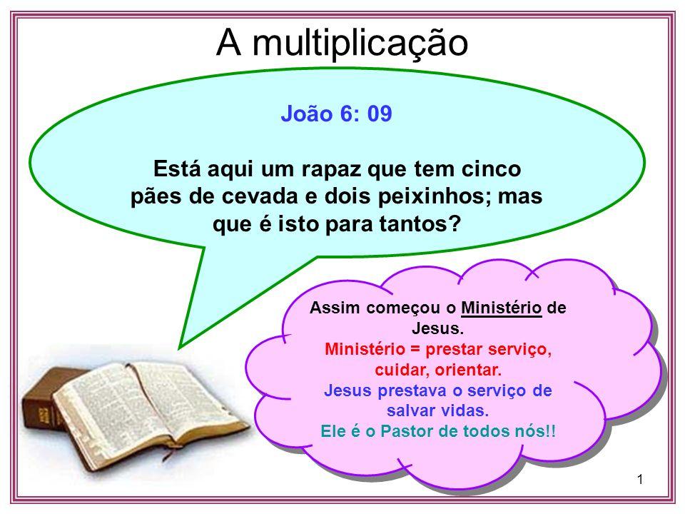1 A multiplicação João 6: 09 Está aqui um rapaz que tem cinco pães de cevada e dois peixinhos; mas que é isto para tantos? Assim começou o Ministério