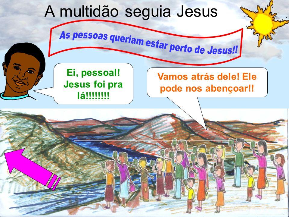 2 A multidão seguia Jesus Ei, pessoal! Jesus foi pra lá!!!!!!!! Vamos atrás dele! Ele pode nos abençoar!!