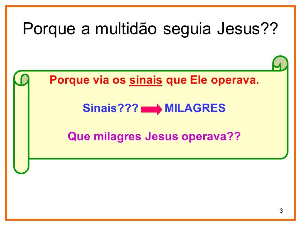 3 Porque a multidão seguia Jesus?? Porque via os sinais que Ele operava. Sinais??? MILAGRES Que milagres Jesus operava??