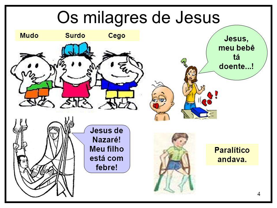 4 Os milagres de Jesus Mudo Surdo Cego Jesus, meu bebê tá doente...! Jesus de Nazaré! Meu filho está com febre! Paralítico andava.