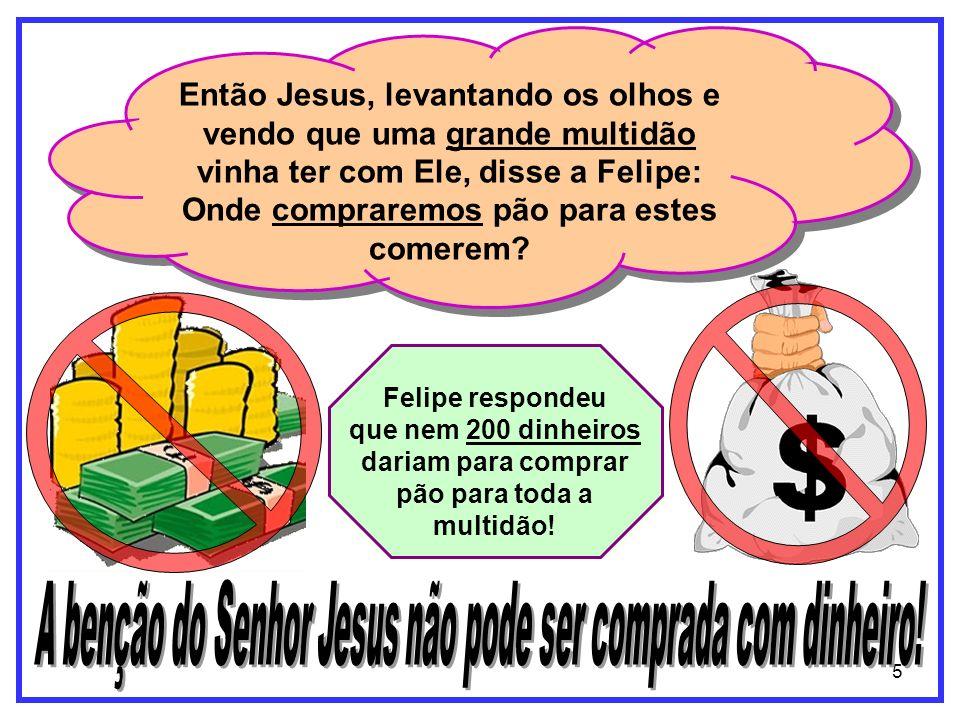 5 Então Jesus, levantando os olhos e vendo que uma grande multidão vinha ter com Ele, disse a Felipe: Onde compraremos pão para estes comerem? Felipe