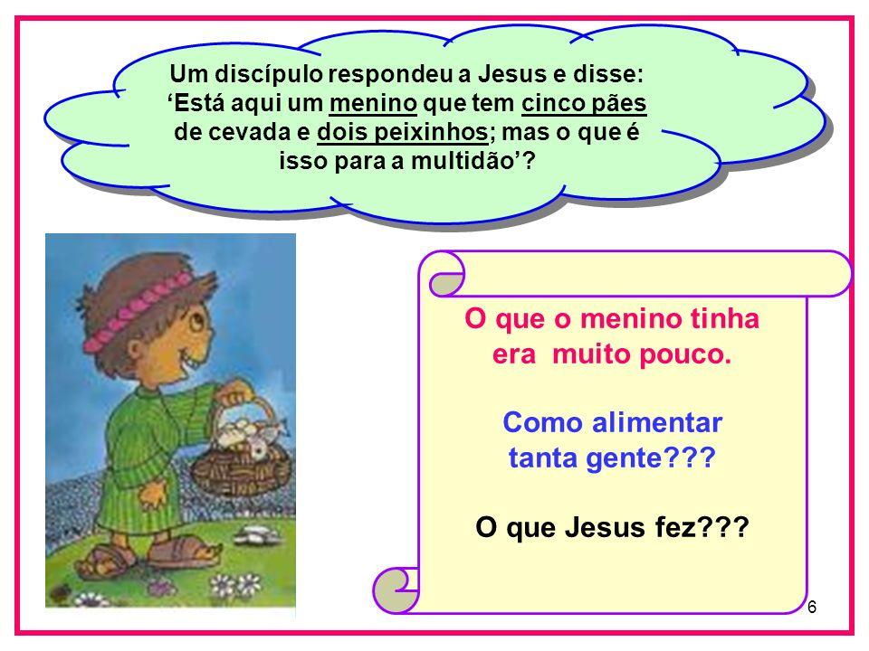 6 Um discípulo respondeu a Jesus e disse: Está aqui um menino que tem cinco pães de cevada e dois peixinhos; mas o que é isso para a multidão? O que o