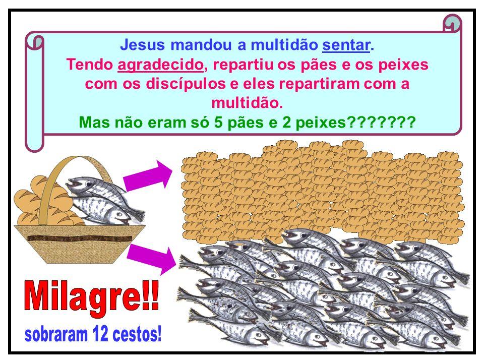 7 Jesus mandou a multidão sentar. Tendo agradecido, repartiu os pães e os peixes com os discípulos e eles repartiram com a multidão. Mas não eram só 5