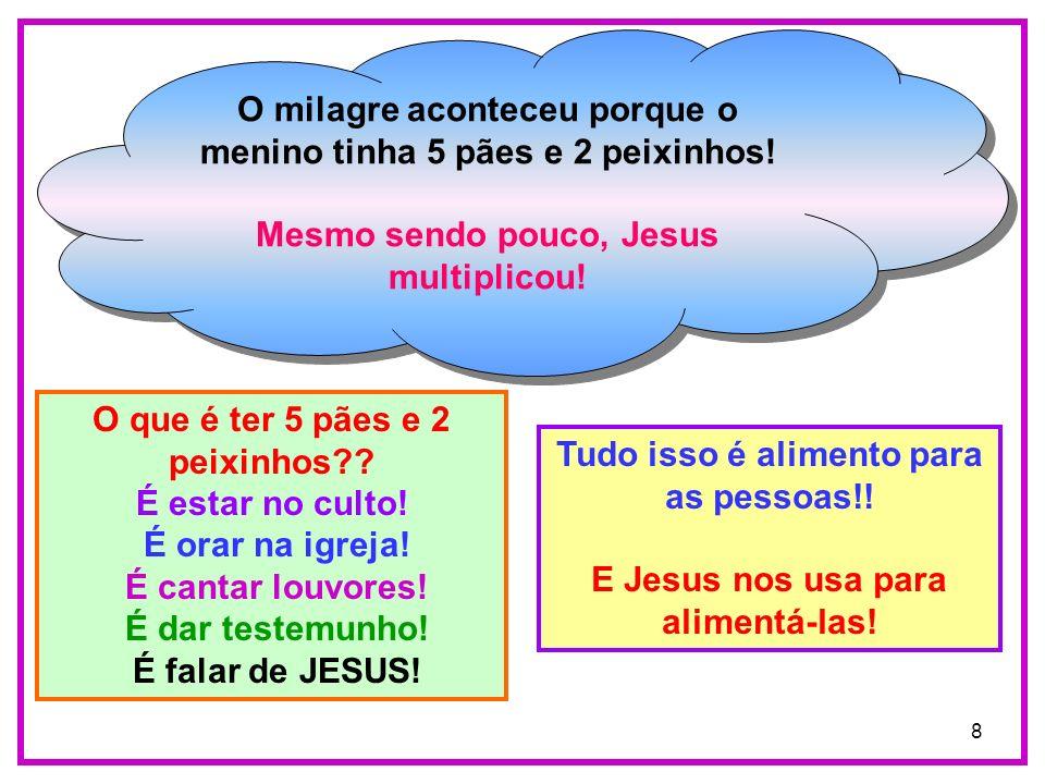 8 O milagre aconteceu porque o menino tinha 5 pães e 2 peixinhos! Mesmo sendo pouco, Jesus multiplicou! O milagre aconteceu porque o menino tinha 5 pã