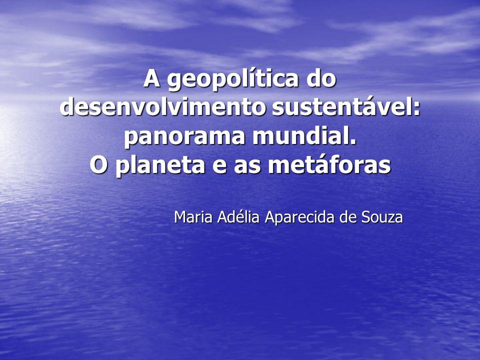 A geopolítica do desenvolvimento sustentável: panorama mundial. O planeta e as metáforas Maria Adélia Aparecida de Souza