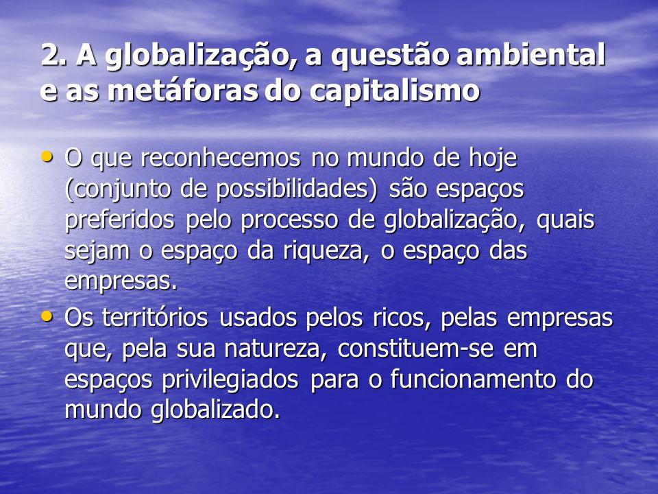 2. A globalização, a questão ambiental e as metáforas do capitalismo O que reconhecemos no mundo de hoje (conjunto de possibilidades) são espaços pref