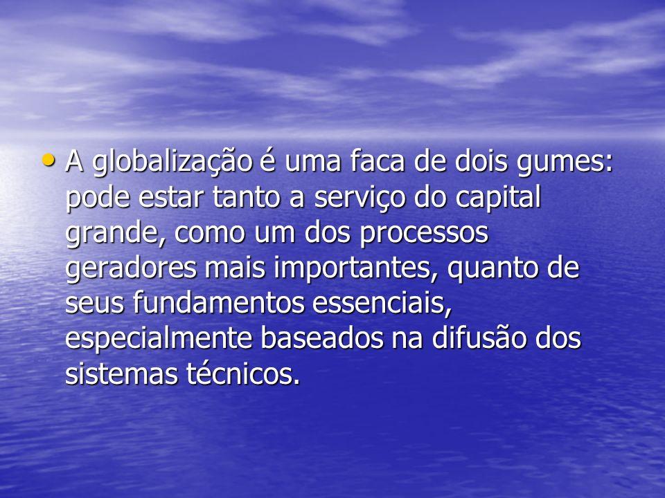A globalização é uma faca de dois gumes: pode estar tanto a serviço do capital grande, como um dos processos geradores mais importantes, quanto de seu