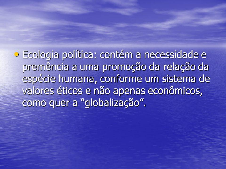 Ecologia política: contém a necessidade e premência a uma promoção da relação da espécie humana, conforme um sistema de valores éticos e não apenas ec