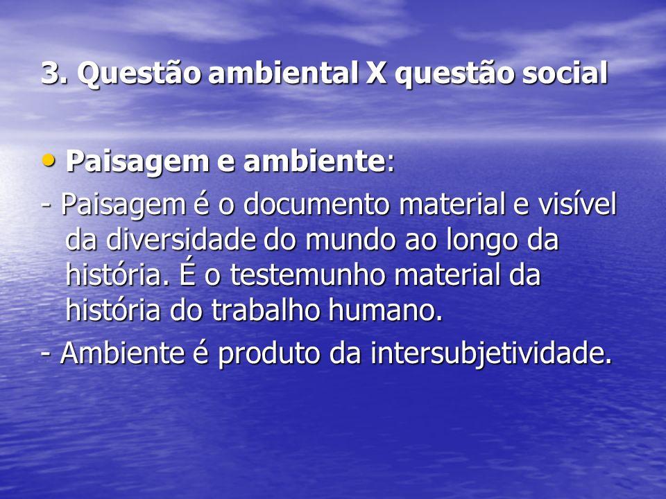 3. Questão ambiental X questão social Paisagem e ambiente: Paisagem e ambiente: - Paisagem é o documento material e visível da diversidade do mundo ao