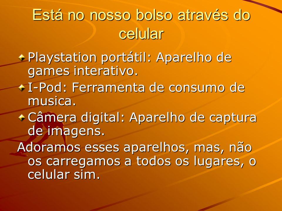 Está no nosso bolso através do celular Playstation portátil: Aparelho de games interativo. I-Pod: Ferramenta de consumo de musica. Câmera digital: Apa