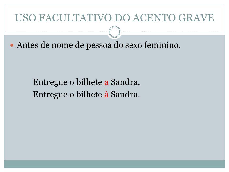 USO FACULTATIVO DO ACENTO GRAVE Antes de nome de pessoa do sexo feminino. Entregue o bilhete a Sandra. Entregue o bilhete à Sandra.