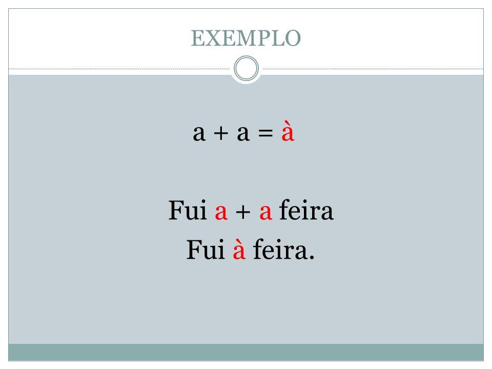 EXEMPLO a + a = à Fui a + a feira Fui à feira.