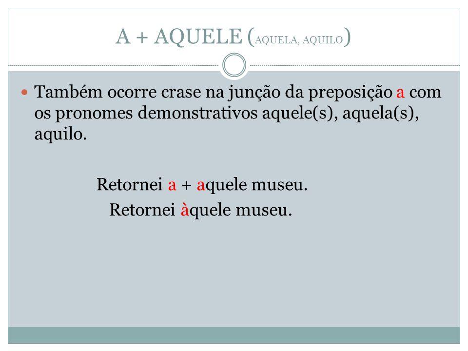A + AQUELE ( AQUELA, AQUILO ) Também ocorre crase na junção da preposição a com os pronomes demonstrativos aquele(s), aquela(s), aquilo. Retornei a +