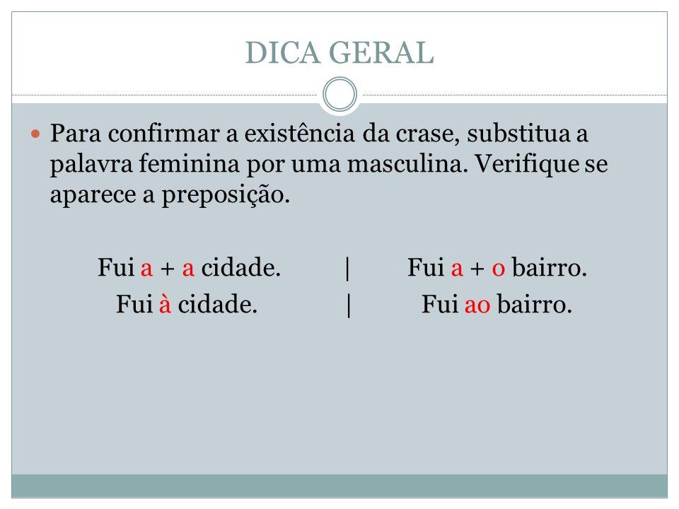DICA GERAL Para confirmar a existência da crase, substitua a palavra feminina por uma masculina. Verifique se aparece a preposição. Fui a + a cidade.