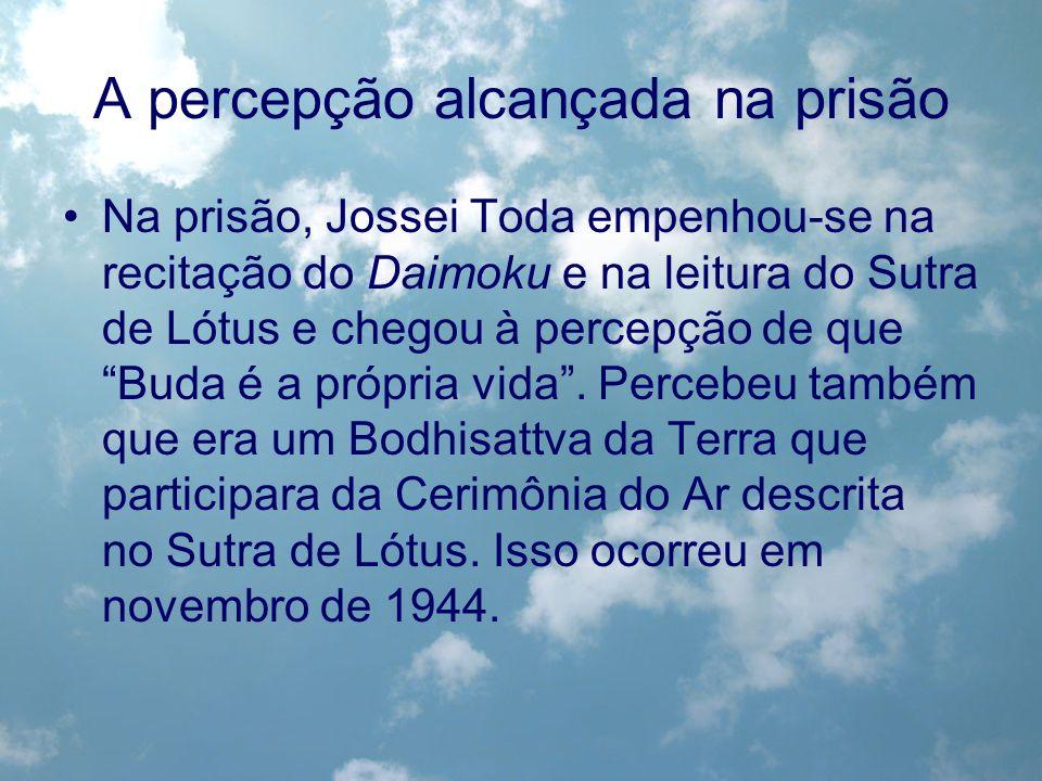 A percepção alcançada na prisão Na prisão, Jossei Toda empenhou-se na recitação do Daimoku e na leitura do Sutra de Lótus e chegou à percepção de que