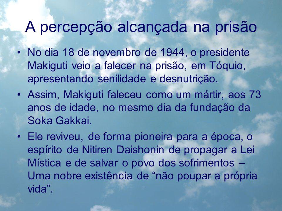 A percepção alcançada na prisão No dia 18 de novembro de 1944, o presidente Makiguti veio a falecer na prisão, em Tóquio, apresentando senilidade e de