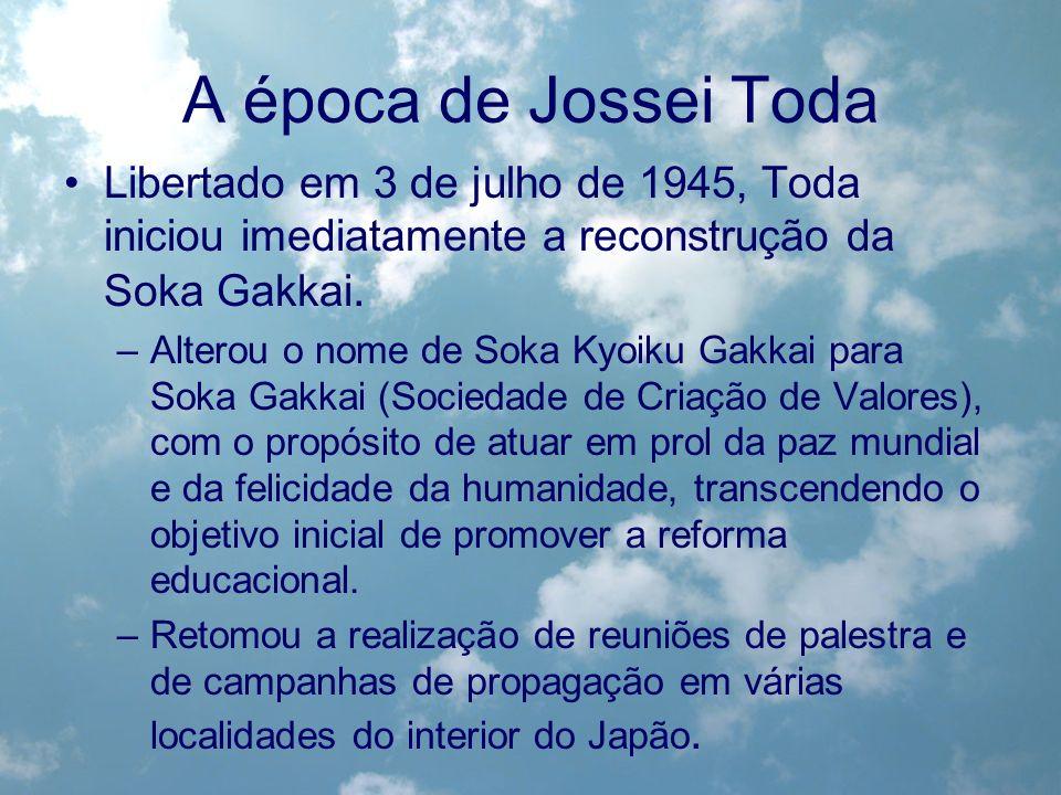 A época de Jossei Toda Libertado em 3 de julho de 1945, Toda iniciou imediatamente a reconstrução da Soka Gakkai. –Alterou o nome de Soka Kyoiku Gakka
