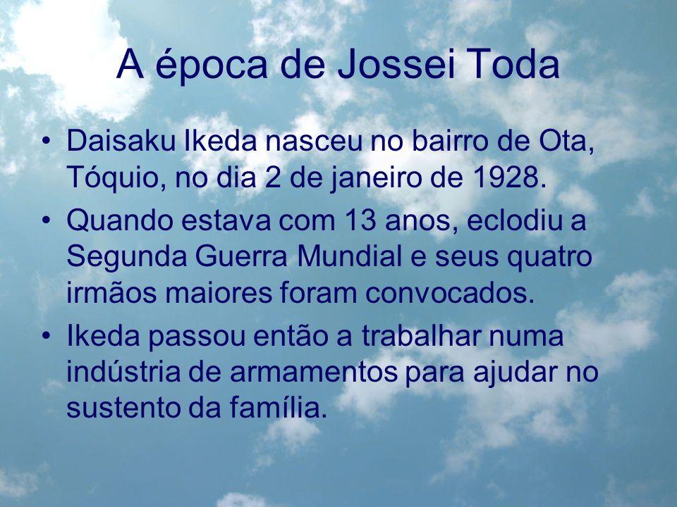 A época de Jossei Toda Daisaku Ikeda nasceu no bairro de Ota, Tóquio, no dia 2 de janeiro de 1928. Quando estava com 13 anos, eclodiu a Segunda Guerra