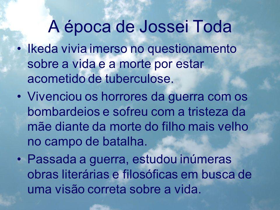 A época de Jossei Toda Ikeda vivia imerso no questionamento sobre a vida e a morte por estar acometido de tuberculose. Vivenciou os horrores da guerra
