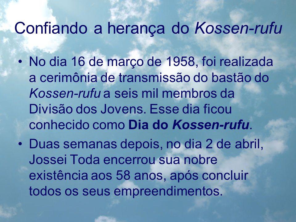 Confiando a herança do Kossen-rufu No dia 16 de março de 1958, foi realizada a cerimônia de transmissão do bastão do Kossen-rufu a seis mil membros da