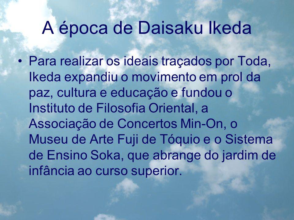 A época de Daisaku Ikeda Para realizar os ideais traçados por Toda, Ikeda expandiu o movimento em prol da paz, cultura e educação e fundou o Instituto