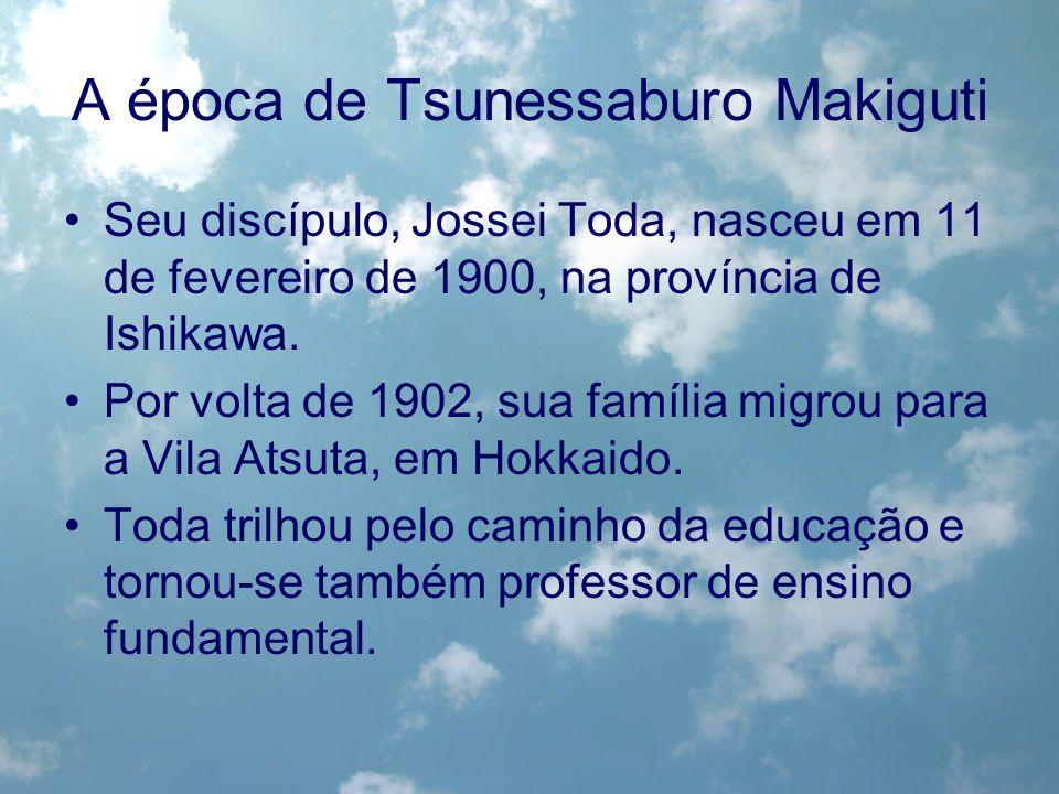 A época de Tsunessaburo Makiguti Seu discípulo, Jossei Toda, nasceu em 11 de fevereiro de 1900, na província de Ishikawa. Por volta de 1902, sua famíl