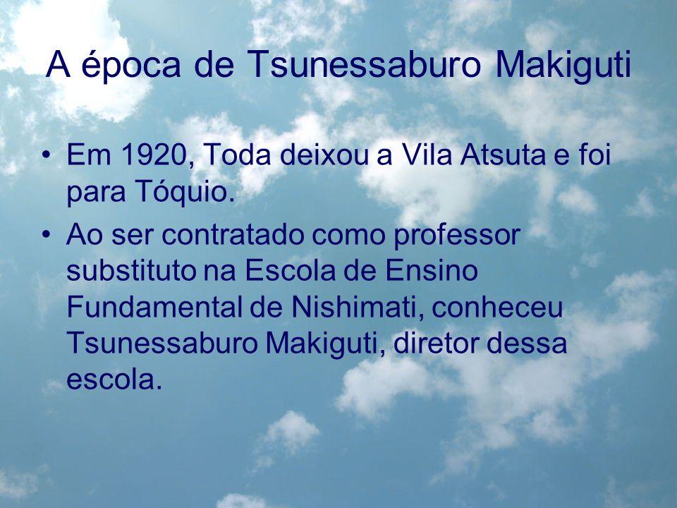 A época de Tsunessaburo Makiguti Em 1920, Toda deixou a Vila Atsuta e foi para Tóquio. Ao ser contratado como professor substituto na Escola de Ensino