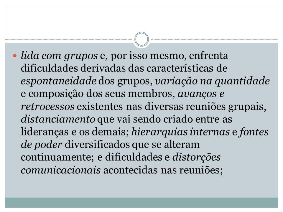 lida com grupos e, por isso mesmo, enfrenta dificuldades derivadas das características de espontaneidade dos grupos, variação na quantidade e composiç