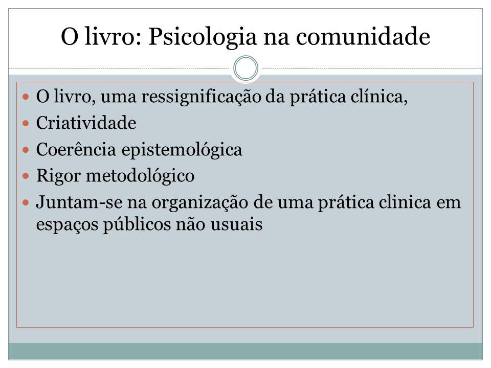 O livro: Psicologia na comunidade O livro, uma ressignificação da prática clínica, Criatividade Coerência epistemológica Rigor metodológico Juntam-se