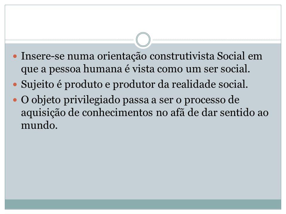 Insere-se numa orientação construtivista Social em que a pessoa humana é vista como um ser social. Sujeito é produto e produtor da realidade social. O