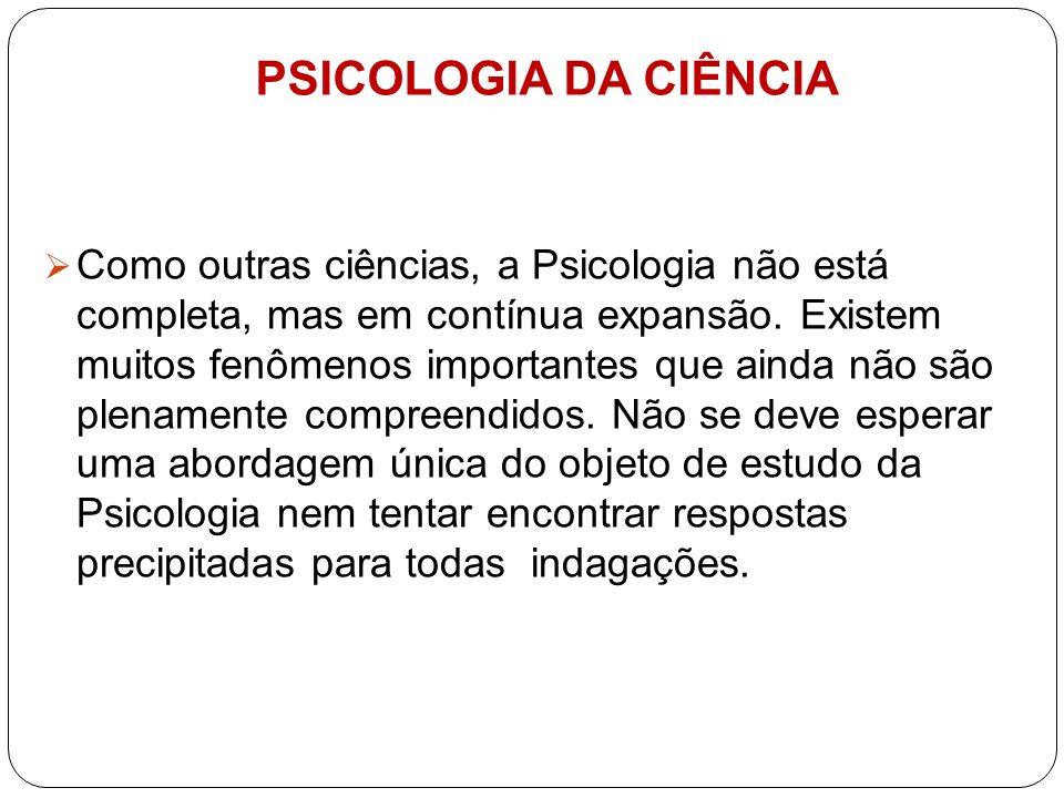PSICOLOGIA DA CIÊNCIA Como outras ciências, a Psicologia não está completa, mas em contínua expansão. Existem muitos fenômenos importantes que ainda n