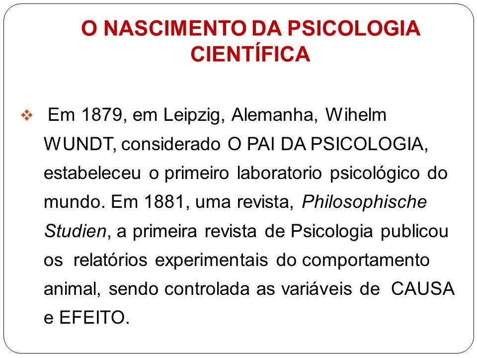 O NASCIMENTO DA PSICOLOGIA CIENTÍFICA Em 1879, em Leipzig, Alemanha, Wihelm WUNDT, considerado O PAI DA PSICOLOGIA, estabeleceu o primeiro laboratorio