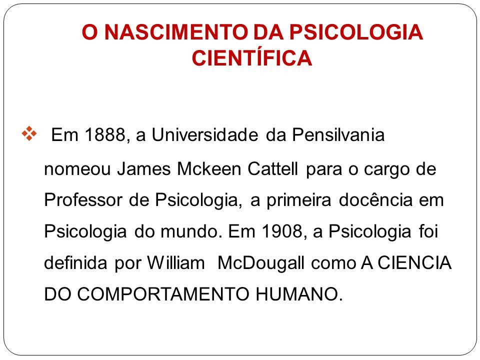 O NASCIMENTO DA PSICOLOGIA CIENTÍFICA Em 1888, a Universidade da Pensilvania nomeou James Mckeen Cattell para o cargo de Professor de Psicologia, a pr