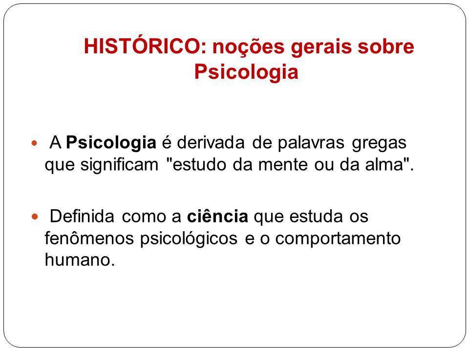 HISTÓRICO: noções gerais sobre Psicologia A Psicologia é derivada de palavras gregas que significam
