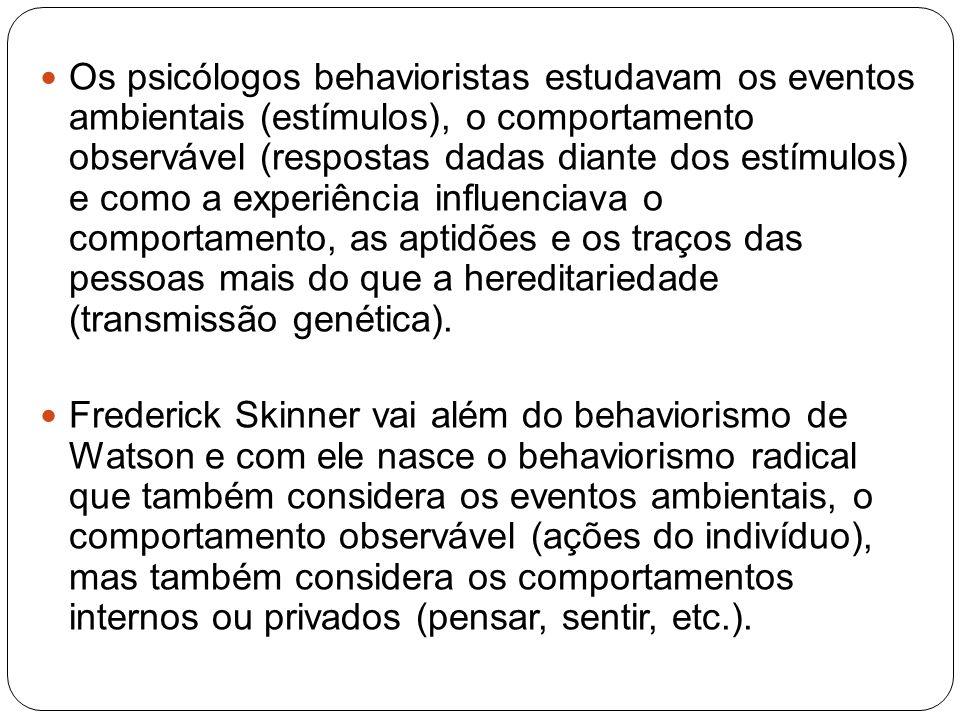 Os psicólogos behavioristas estudavam os eventos ambientais (estímulos), o comportamento observável (respostas dadas diante dos estímulos) e como a ex