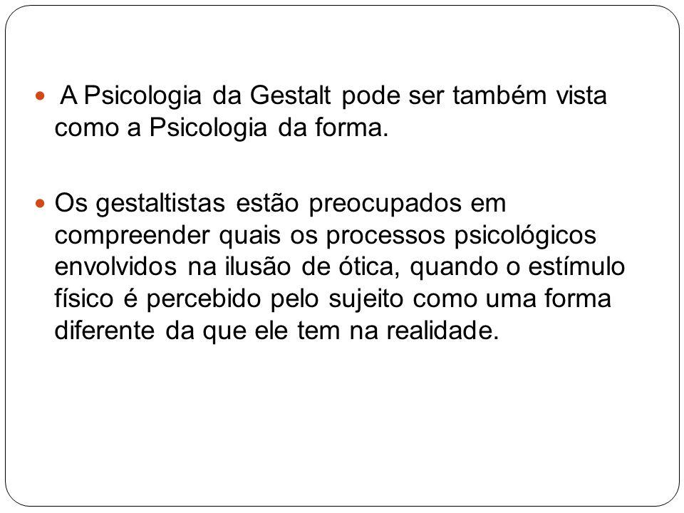 A Psicologia da Gestalt pode ser também vista como a Psicologia da forma. Os gestaltistas estão preocupados em compreender quais os processos psicológ
