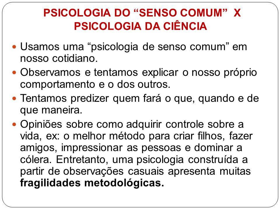 PSICOLOGIA DO SENSO COMUM X PSICOLOGIA DA CIÊNCIA Usamos uma psicologia de senso comum em nosso cotidiano. Observamos e tentamos explicar o nosso próp