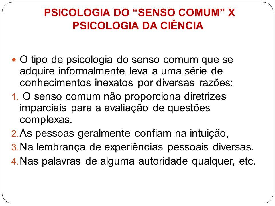 PSICOLOGIA DO SENSO COMUM X PSICOLOGIA DA CIÊNCIA O tipo de psicologia do senso comum que se adquire informalmente leva a uma série de conhecimentos i