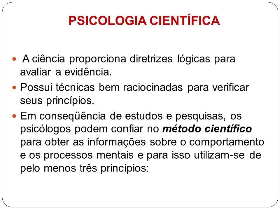 PSICOLOGIA CIENTÍFICA A ciência proporciona diretrizes lógicas para avaliar a evidência. Possui técnicas bem raciocinadas para verificar seus princípi