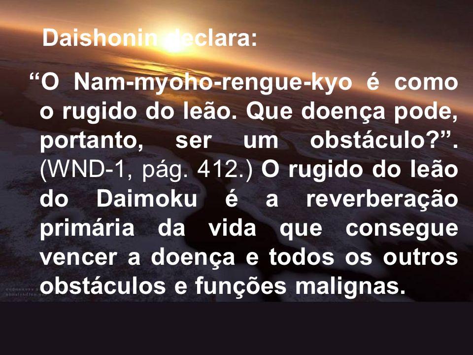 Daishonin declara: O Nam-myoho-rengue-kyo é como o rugido do leão. Que doença pode, portanto, ser um obstáculo?. (WND-1, pág. 412.) O rugido do leão d