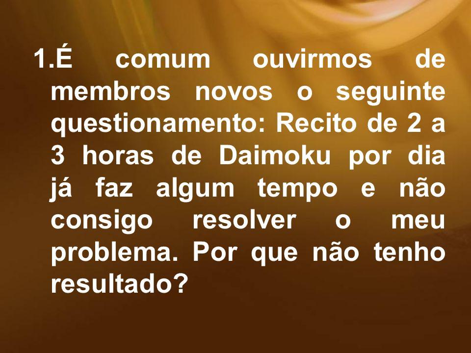 1.É comum ouvirmos de membros novos o seguinte questionamento: Recito de 2 a 3 horas de Daimoku por dia já faz algum tempo e não consigo resolver o me