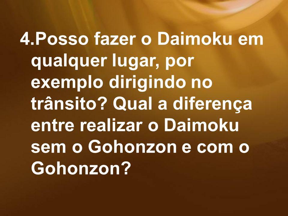 4.Posso fazer o Daimoku em qualquer lugar, por exemplo dirigindo no trânsito? Qual a diferença entre realizar o Daimoku sem o Gohonzon e com o Gohonzo
