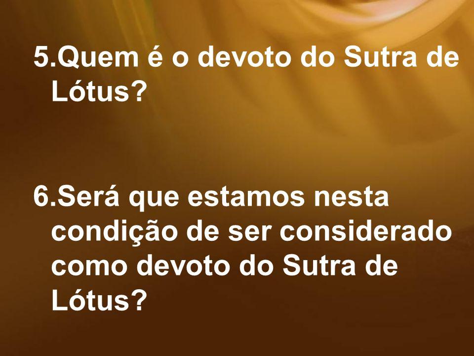 5.Quem é o devoto do Sutra de Lótus? 6.Será que estamos nesta condição de ser considerado como devoto do Sutra de Lótus?