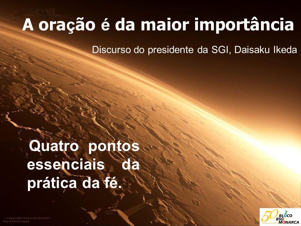 A ora ç ão é da maior importância Discurso do presidente da SGI, Daisaku Ikeda Quatro pontos essenciais da prática da fé.