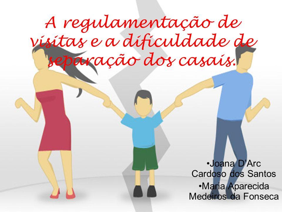 A regulamentação de visitas e a dificuldade de separação dos casais. Joana DArc Cardoso dos Santos Maria Aparecida Medeiros da Fonseca